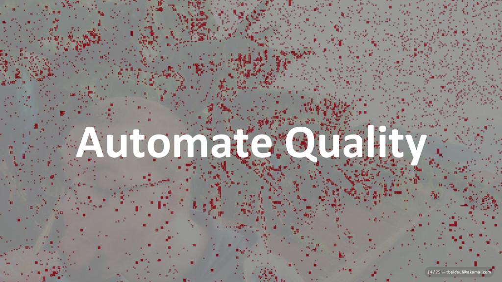 Automate Quality 14 / 75 — tbaldauf@akamai.com
