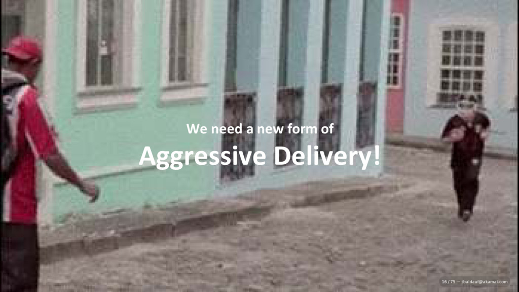 We need a new form of Aggressive Delivery! 16 /...