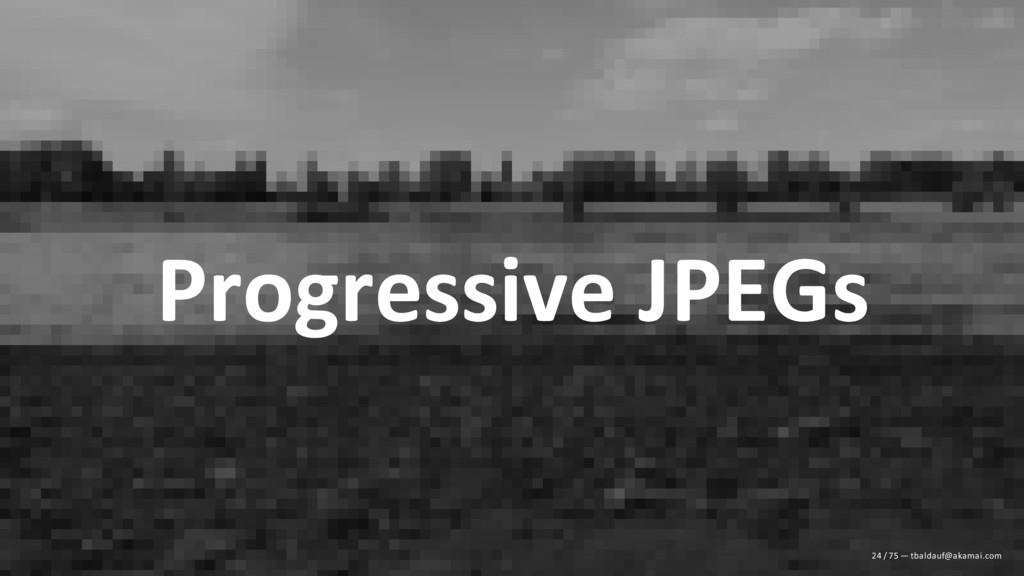 Progressive JPEGs 24 / 75 — tbaldauf@akamai.com