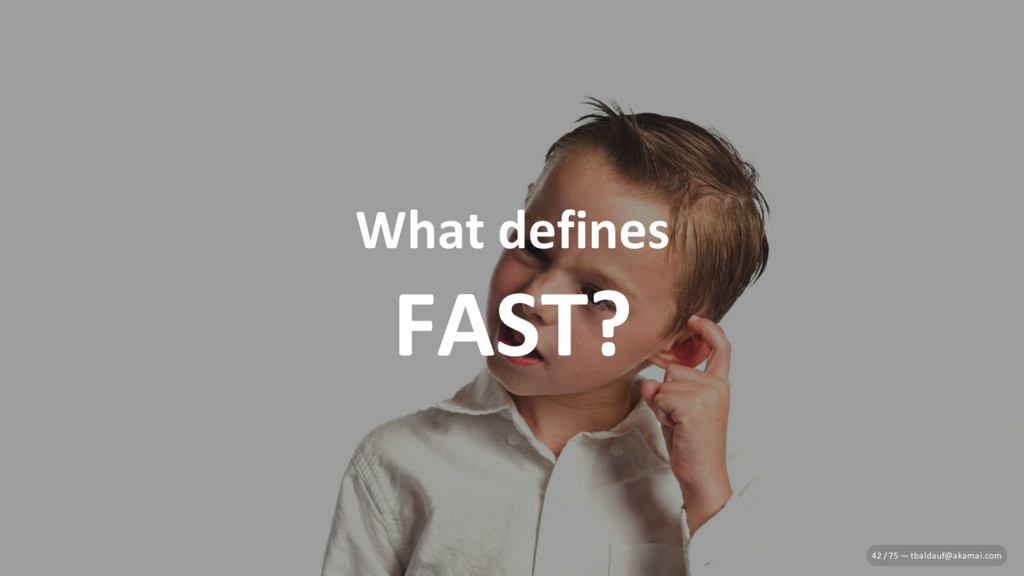 What defines FAST? 42 / 75 — tbaldauf@akamai.com