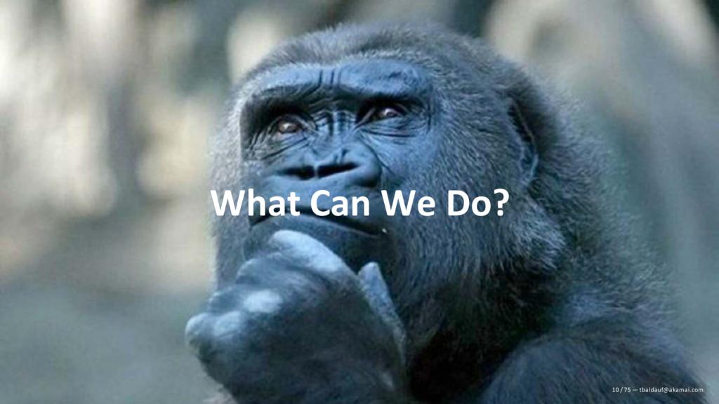 What Can We Do? 10 / 75 — tbaldauf@akamai.com