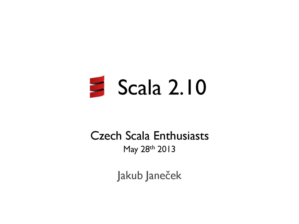 Scala 2.10 Czech Scala Enthusiasts May 28th 201...
