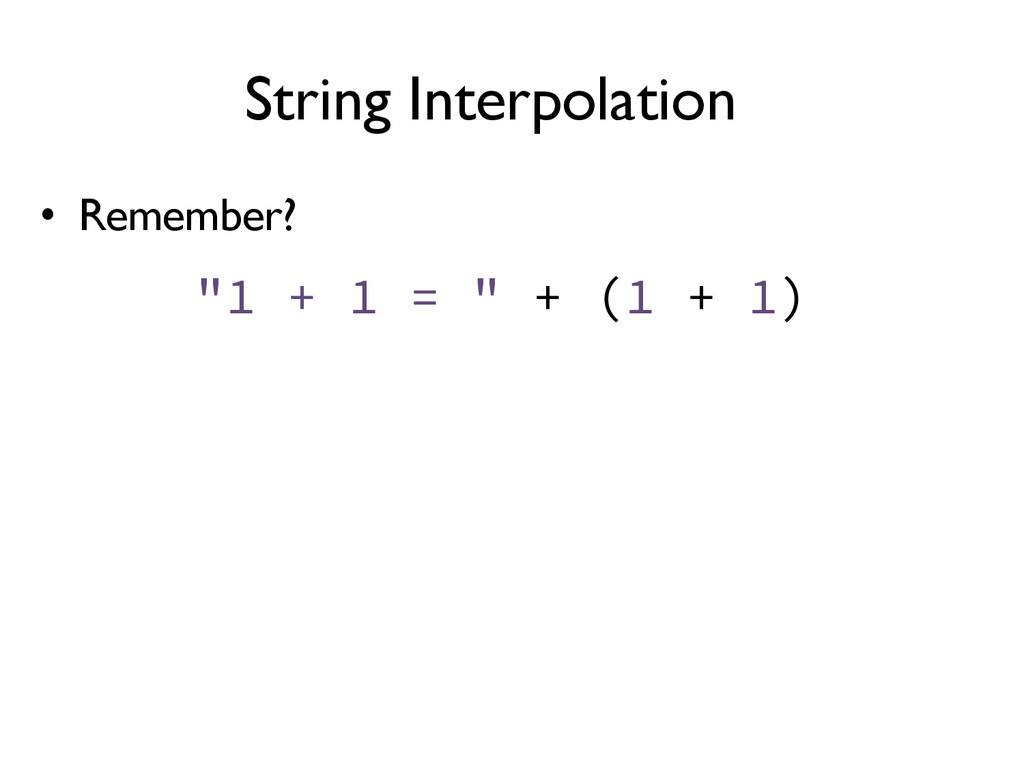 "String Interpolation •  Remember? ""1 + 1 = "" + ..."