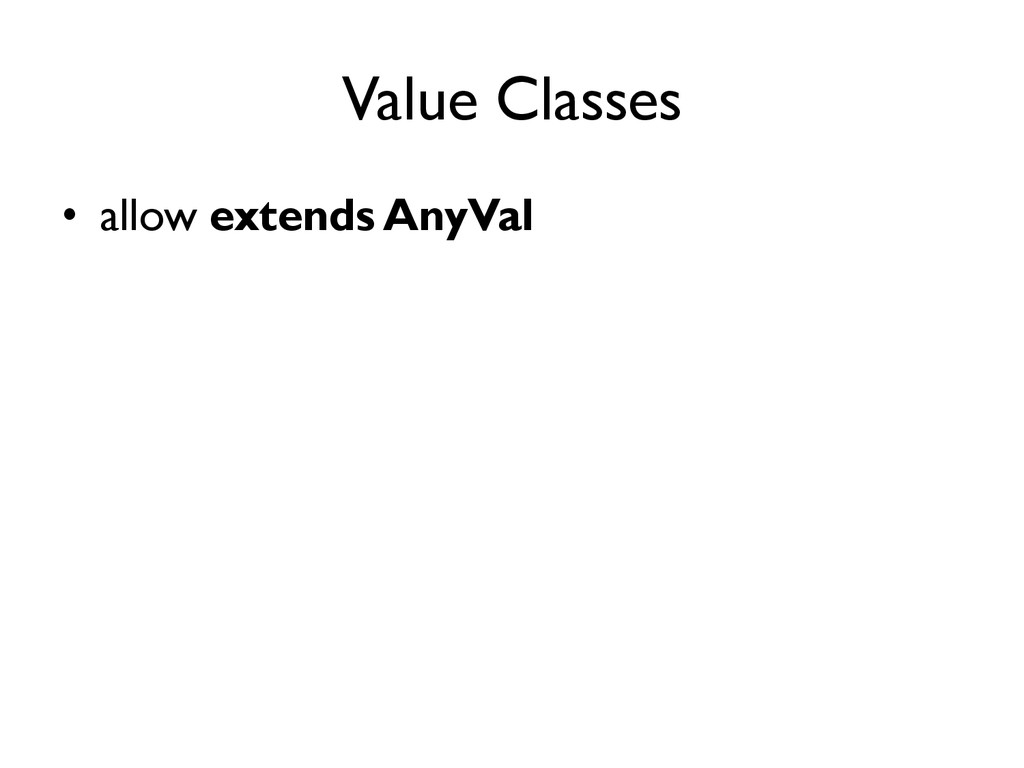 Value Classes •  allow extends AnyVal