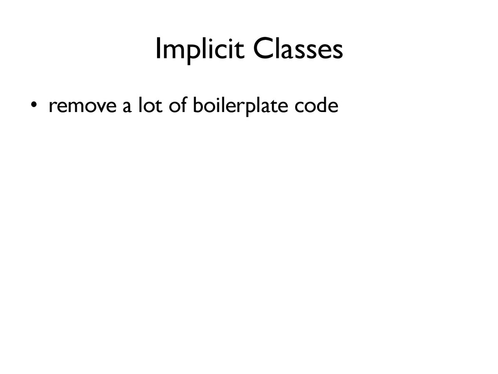 Implicit Classes •  remove a lot of boilerplate...