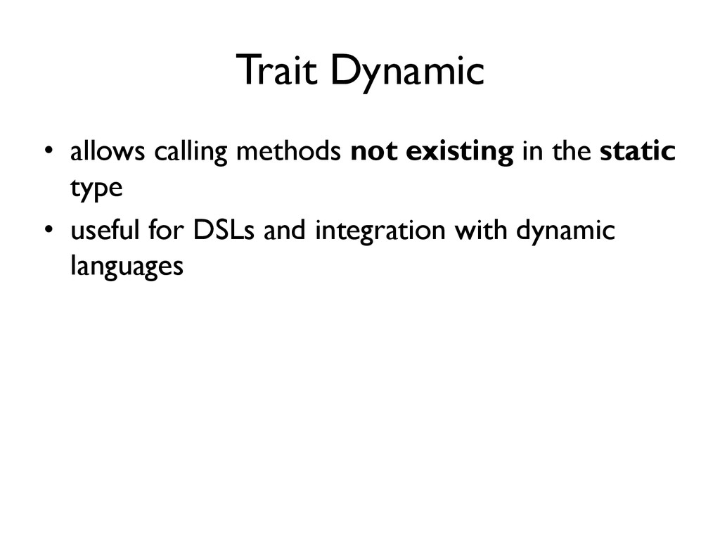 Trait Dynamic •  allows calling methods not exi...