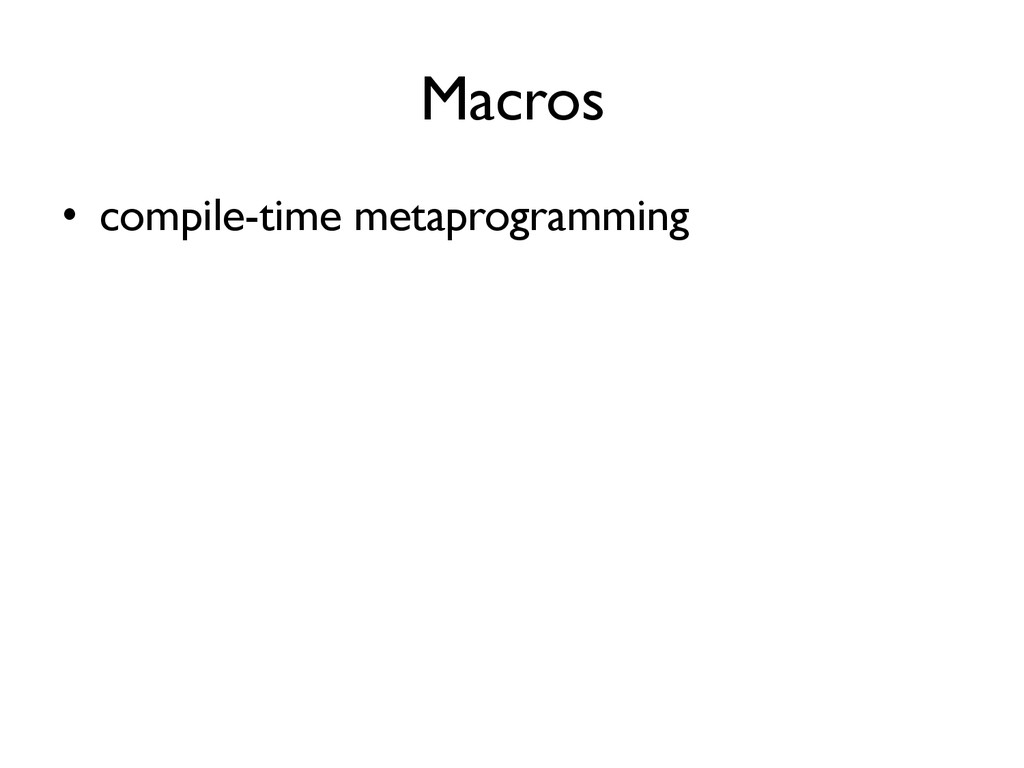 Macros •  compile-time metaprogramming