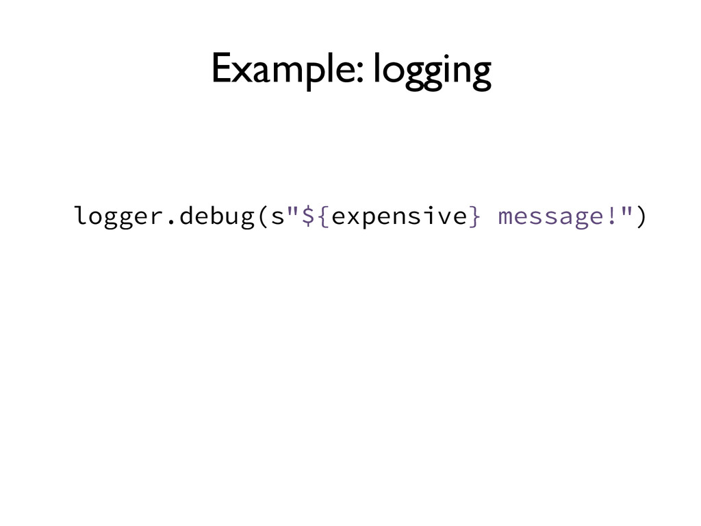 "Example: logging logger.debug(s""${expensive} me..."