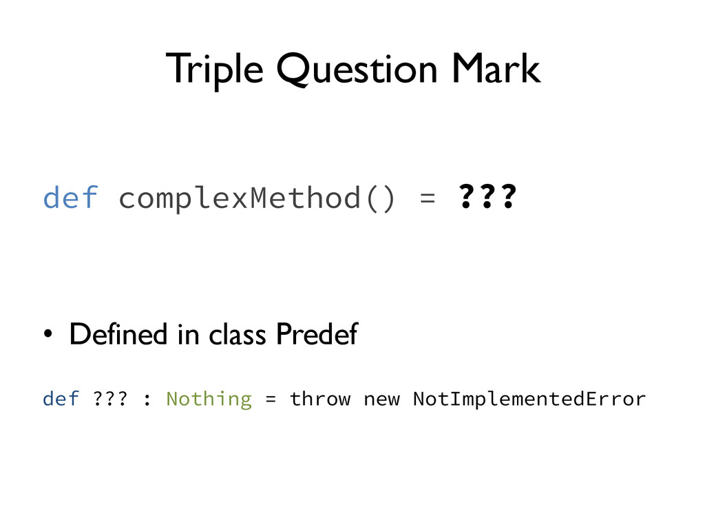 Triple Question Mark def complexMethod() = ??? ...