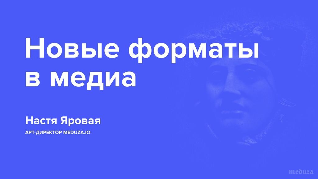 Новые форматы в медиа Настя Яровая АРТ-ДИРЕКТОР...