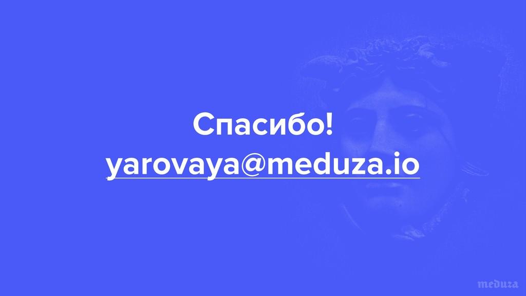 Спасибо!  yarovaya@meduza.io