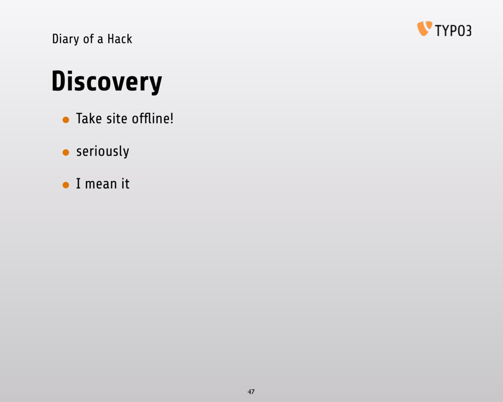 Diary of a Hack Discovery • Take site offline! •...