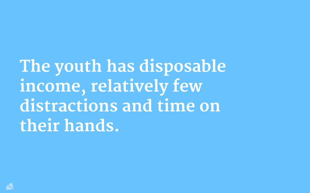 The youth has disposable income, relatively few...