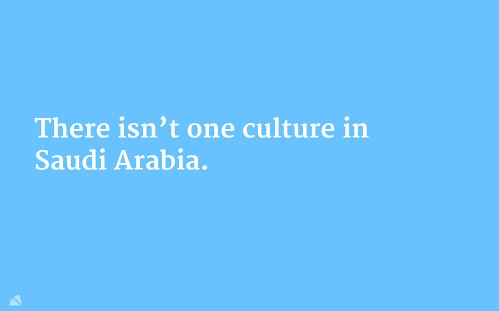 There isn't one culture in Saudi Arabia.