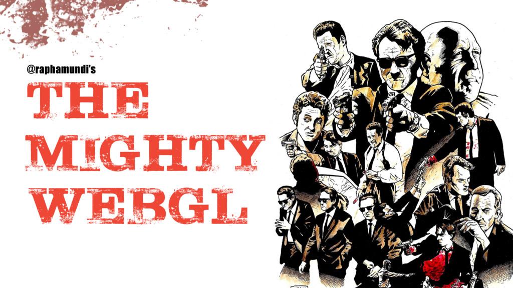 THE   MIGHTY   WEBGL @raphamundi's