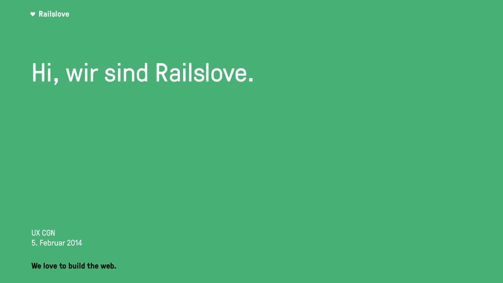 Railslove Hi, wir sind Railslove. UX CGN 5. Feb...