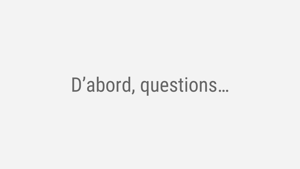 D'abord, questions…