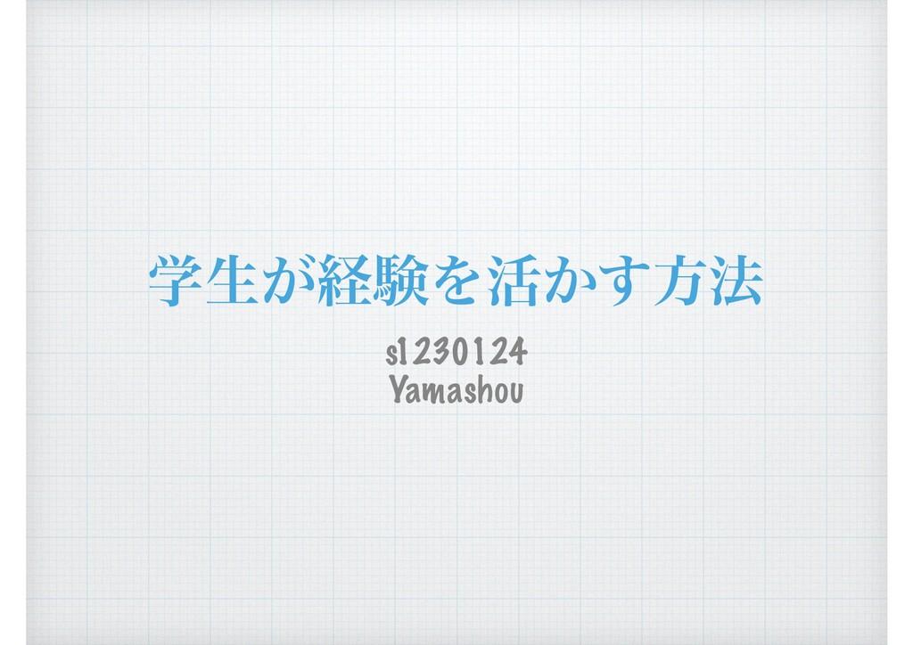 ֶੜ͕ܦݧΛ׆͔͢ํ๏ s1230124 Yamashou