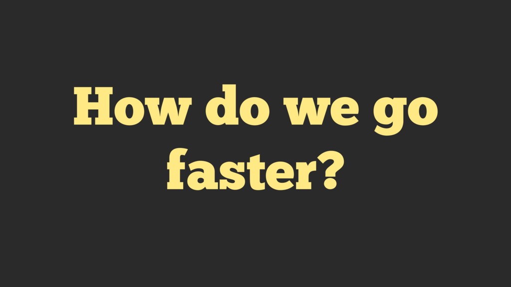 How do we go faster?
