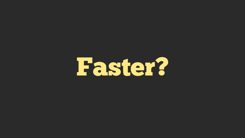 Faster?
