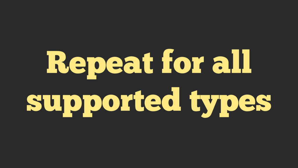 Repeat for all supported types