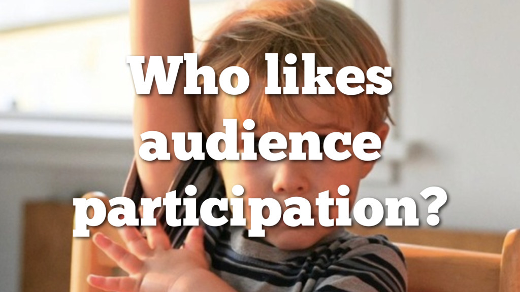 Who likes audience participation?
