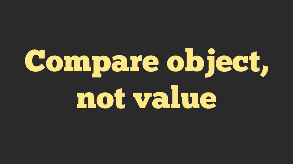 Compare object, not value