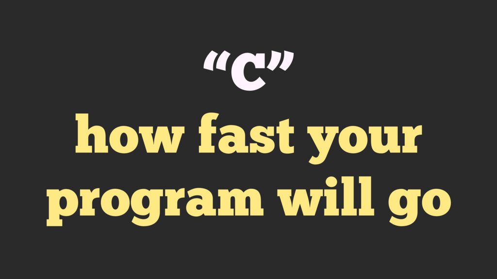 """C"" how fast your program will go"