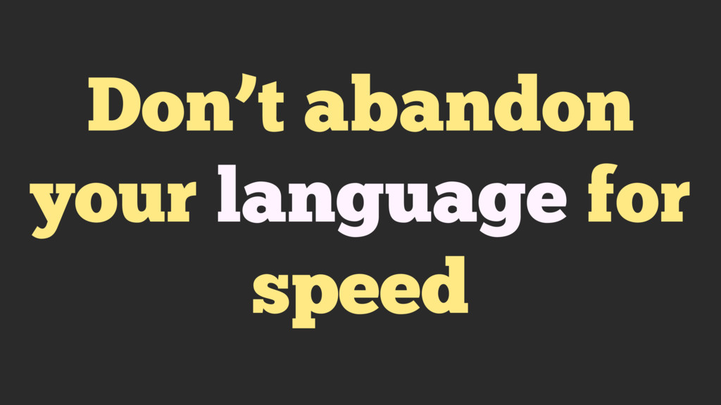 Don't abandon your language for speed