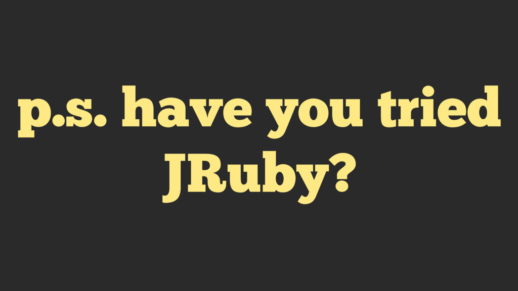 p.s. have you tried JRuby?