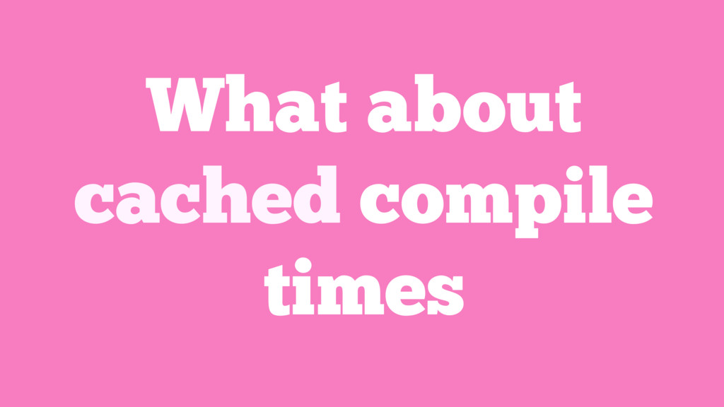 What about cached compile times