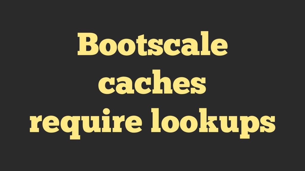 Bootscale caches require lookups