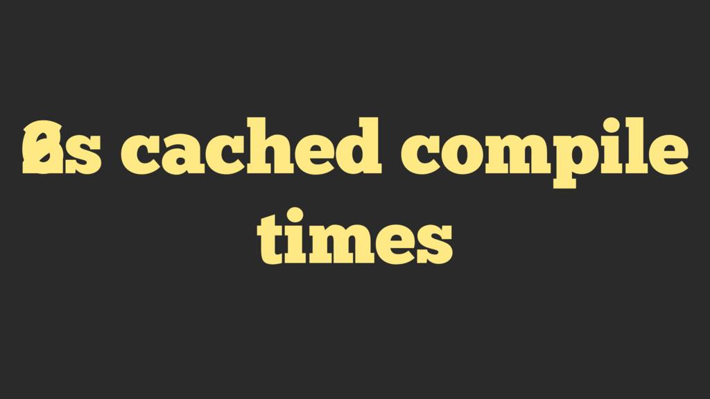 6s cached compile times 2s cached compile times
