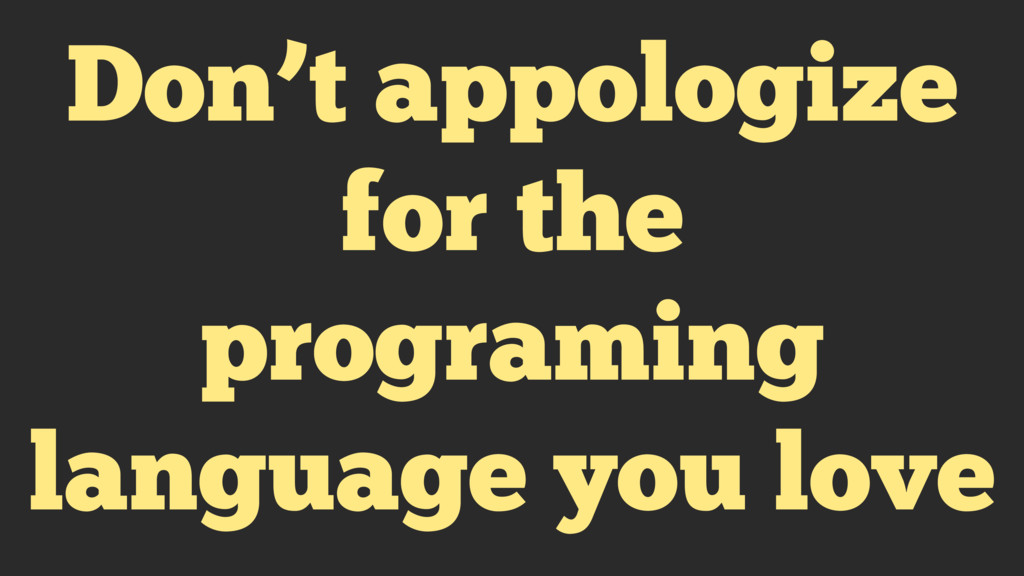 Don't appologize for the programing language yo...