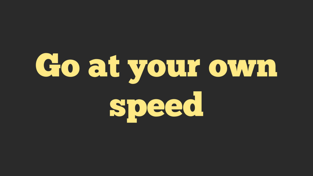Go at your own speed
