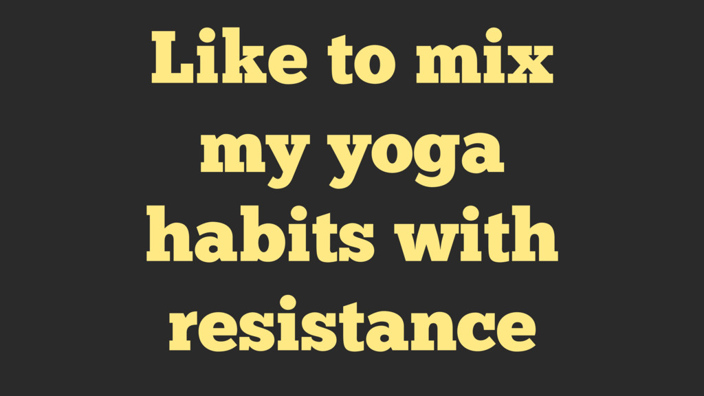 Like to mix my yoga habits with resistance