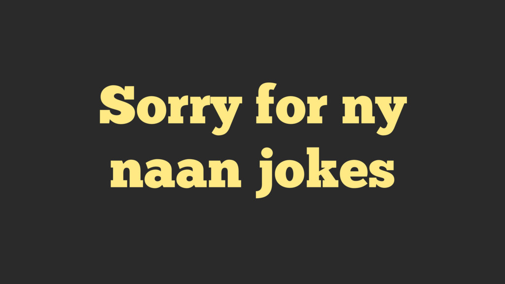 Sorry for ny naan jokes