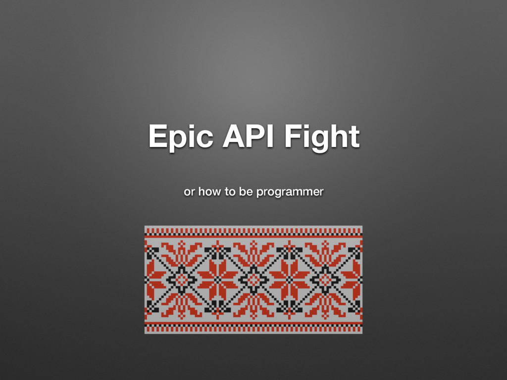 Epic API Fight or how to be programmer