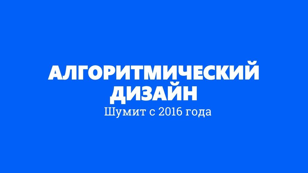 АЛГОРИТМИЧЕСКИЙ ДИЗАЙН Шумит с 2016 года