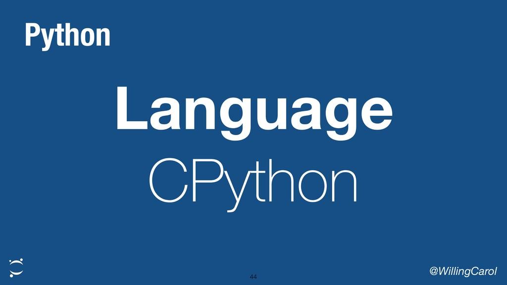 Language CPython @WillingCarol 44 Python