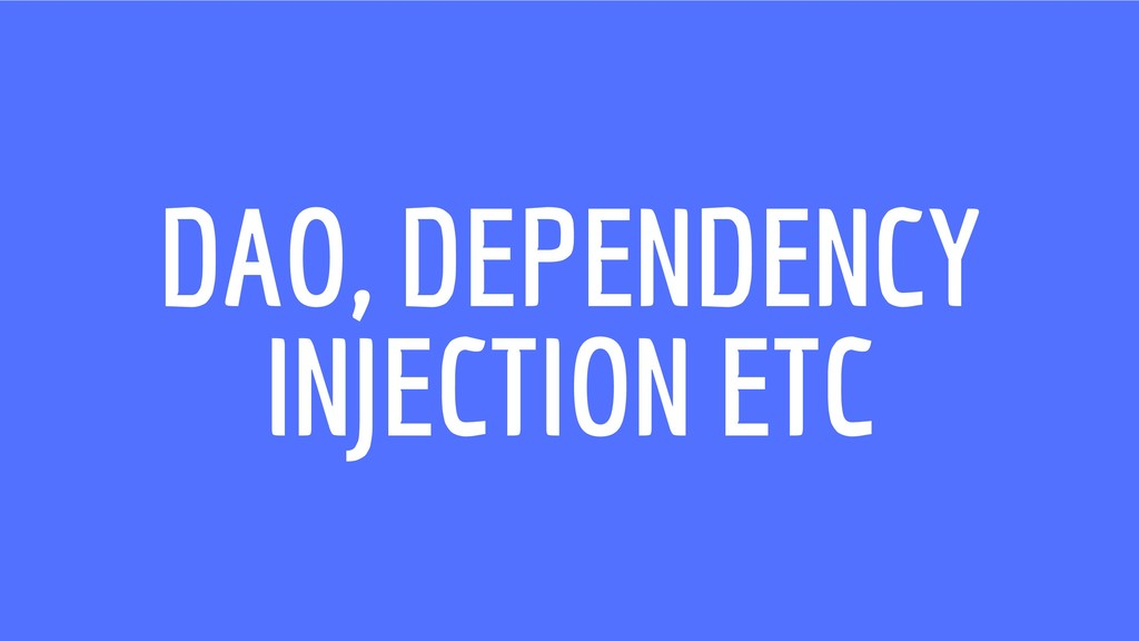 DAO, DEPENDENCY INJECTION ETC