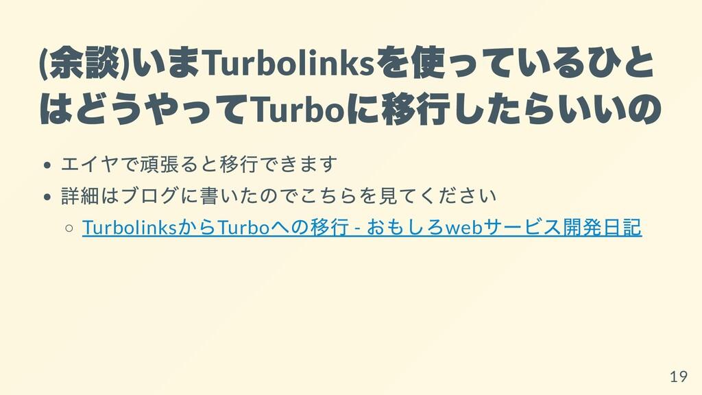 ( 余談 ) いま Turbolinks を使っているひと はどうやって Turbo に移⾏し...