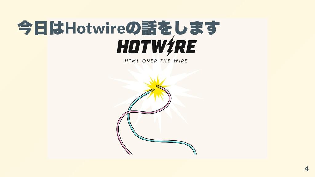 今⽇は Hotwire の話をします 4