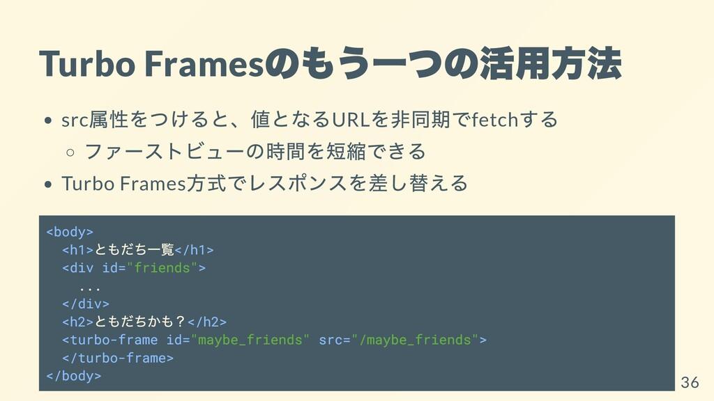 Turbo Frames のもう⼀つの活⽤⽅法 src 属性をつけると、値となるURL を⾮同...