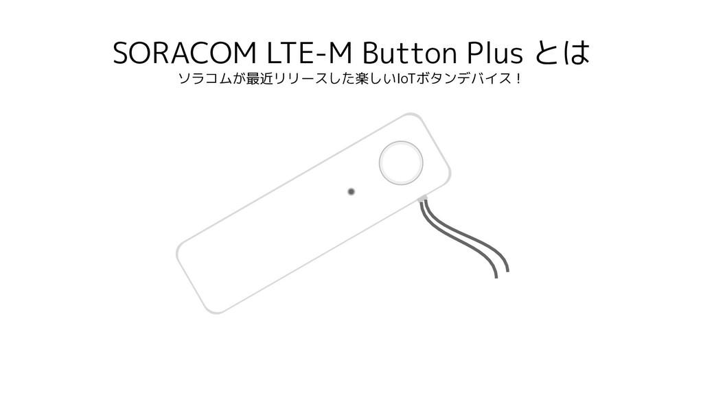 SORACOM LTE-M Button Plus とは ソラコムが最近リリースした楽しいIo...