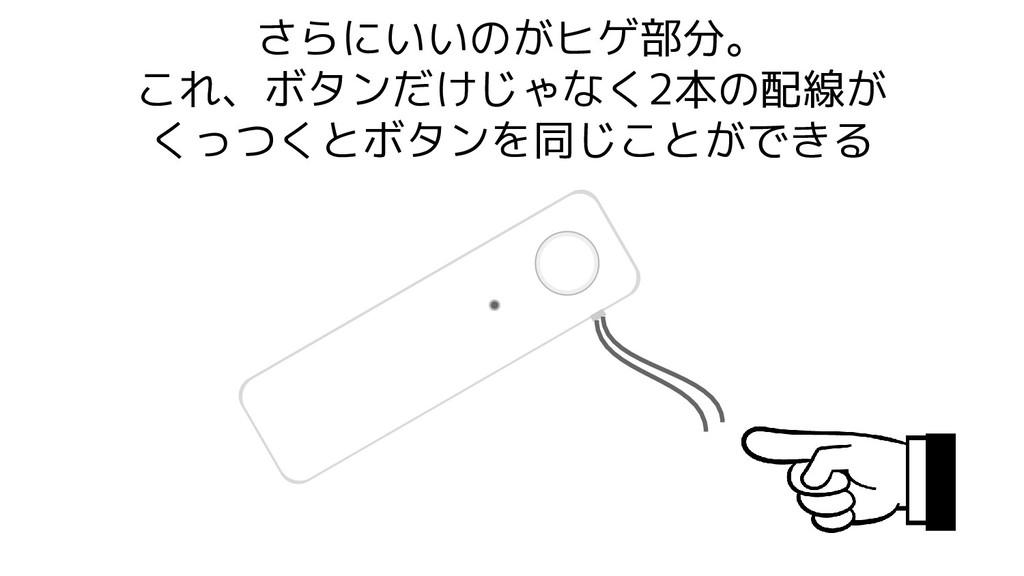 さらにいいのがヒゲ部分。 これ、ボタンだけじゃなく2本の配線が くっつくとボタンを同じことがで...