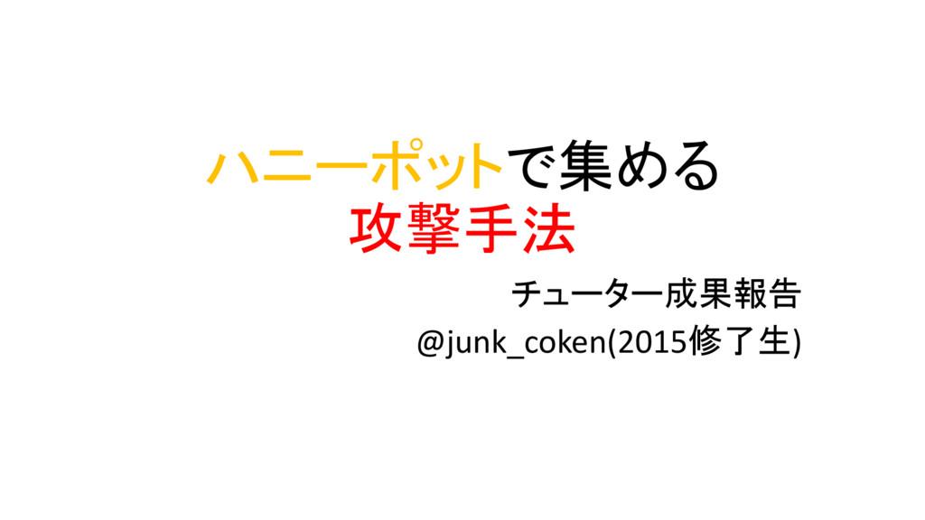 ハニーポットで集める 攻撃手法 チューター成果報告 @junk_coken(2015修了生)