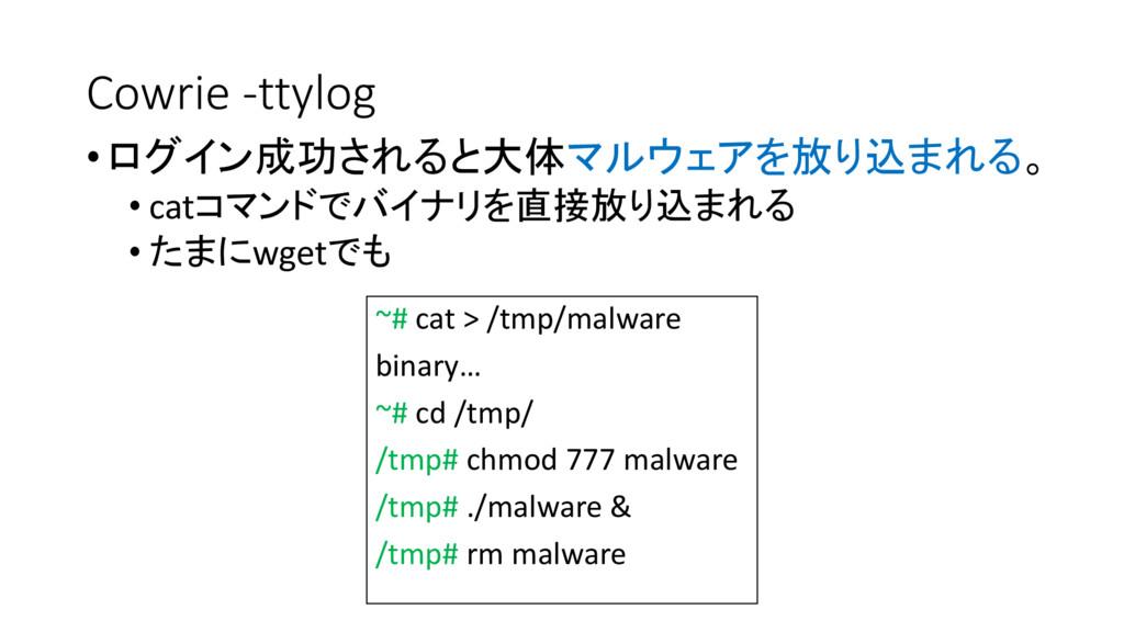 Cowrie -ttylog •ログイン成功されると大体マルウェアを放り込まれる。 • cat...