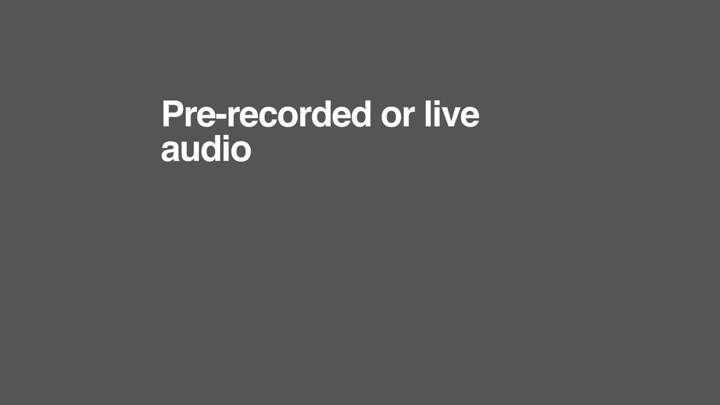 Pre-recorded or live audio