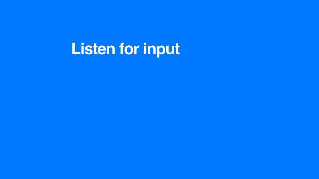 Listen for input